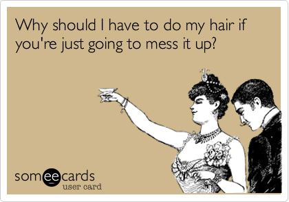 Why should I have to do my hair if you're just going to mess it up?