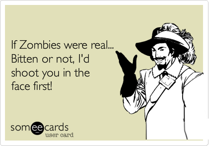 If Zombies were real... Bitten or not, I'dshoot you in theface first!