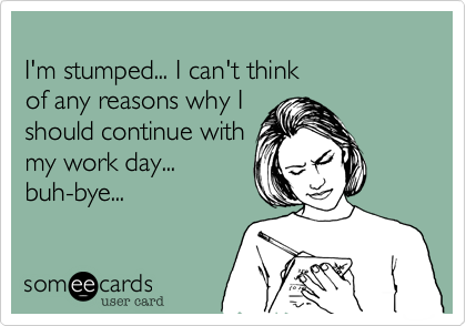 I'm stumped... I can't thinkof any reasons why Ishould continue with my work day... buh-bye...
