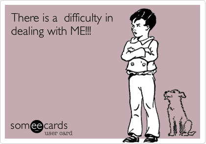 There is a  difficulty indealing with ME!!!
