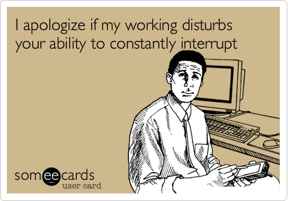 I apologize if my working disturbs your ability to constantly interrupt
