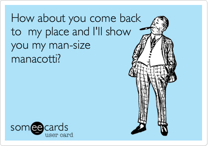 How about you come backto  my place and I'll showyou my man-sizemanacotti?