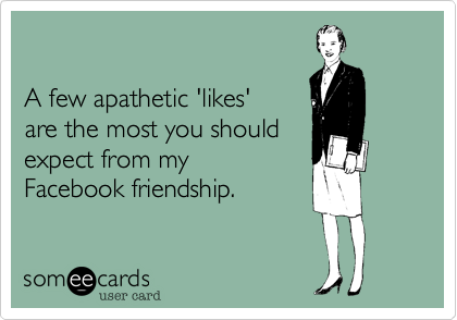 A few apathetic 'likes' are the most you should expect from myFacebook friendship.