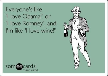 "Everyone's like ""I love Obama!"" or ""I love Romney"", and I'm like ""I love wine!"""