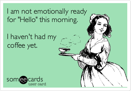 """I am not emotionally readyfor """"Hello"""" this morning. I haven't had mycoffee yet."""
