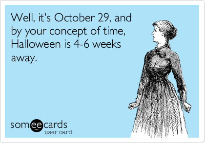 Well, it's October 29, and 