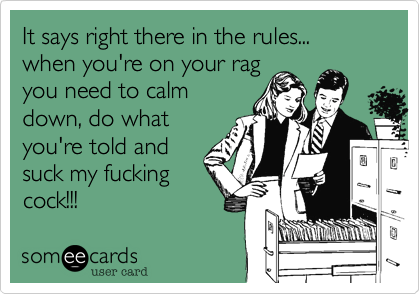 It says right there in the rules... when you're on your ragyou need to calmdown, do whatyou're told andsuck my fuckingcock!!!