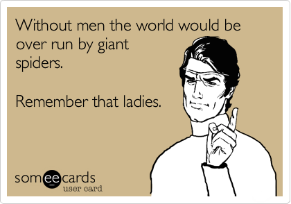 Without men the world would be over run by giantspiders.Remember that ladies.