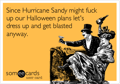 Since Hurricane Sandy might fuck up our Halloween plans let'sdress up and get blastedanyway.