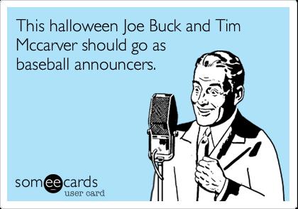 This halloween Joe Buck and Tim Mccarver should go asbaseball announcers.