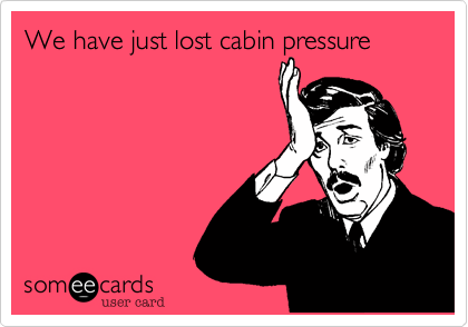 We have just lost cabin pressure
