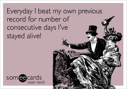 Everyday I beat my own previous record for number ofconsecutive days I'vestayed alive!
