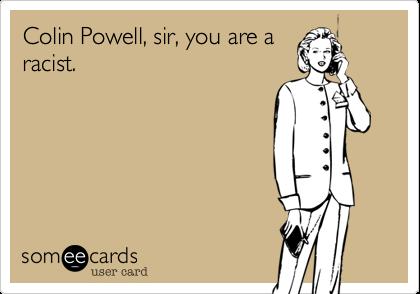 Colin Powell, sir, you are aracist.