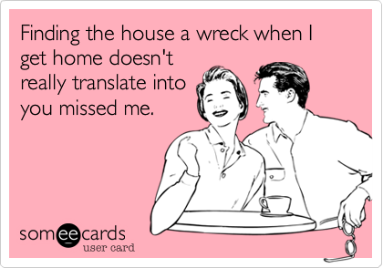 Finding the house a wreck when I get home doesn'treally translate intoyou missed me.