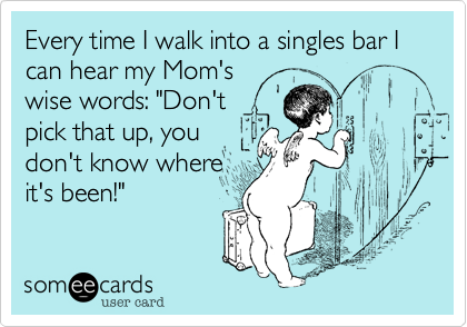 """Every time I walk into a singles bar I can hear my Mom'swise words: """"Don'tpick that up, youdon't know whereit's been!"""""""