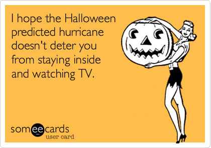 I hope the Halloweenpredicted hurricanedoesn't deter youfrom staying insideand watching TV.