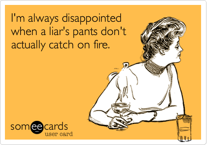 I'm always disappointedwhen a liar's pants don'tactually catch on fire.