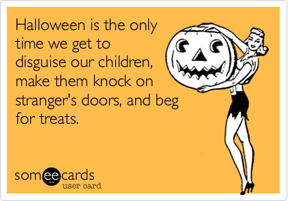Halloween is the onlytime we get todisguise our children,make them knock onstranger's doors, and begfor treats.