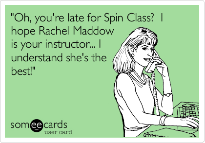 """""""Oh, you're late for Spin Class?  I hope Rachel Maddowis your instructor... Iunderstand she's thebest!"""""""