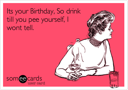 Its your Birthday, So drinktill you pee yourself, Iwont tell.