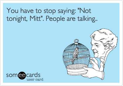 "You have to stop saying: ""Not tonight, Mitt"". People are talking.."