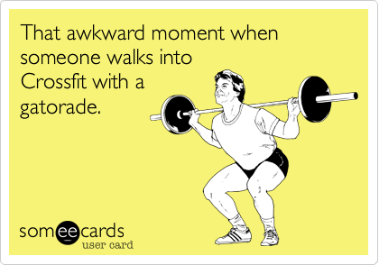 That awkward moment when someone walks intoCrossfit with agatorade.