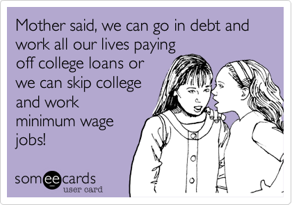 Mother said, we can go in debt and work all our lives paying