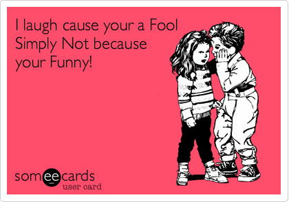 I laugh cause your a FoolSimply Not becauseyour Funny!