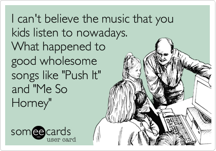 """I can't believe the music that you kids listen to nowadays.What happened togood wholesomesongs like """"Push It""""and """"Me SoHorney"""""""