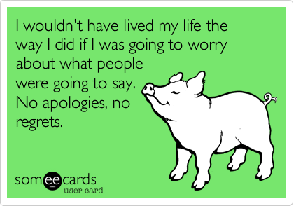 I wouldn't have lived my life the way I did if I was going to worry about what peoplewere going to say.No apologies, noregrets.