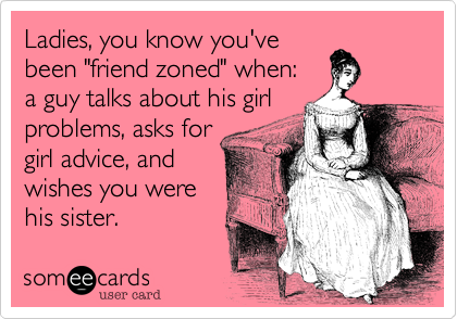 """Ladies, you know you'vebeen """"friend zoned"""" when: a guy talks about his girlproblems, asks forgirl advice, andwishes you werehis sister."""