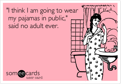 """""""I think I am going to wear  my pajamas in public,"""" said no adult ever."""