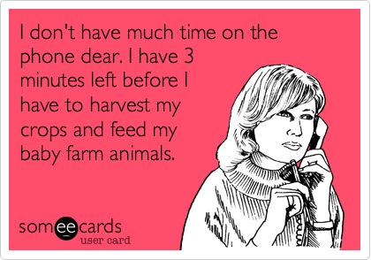 I don't have much time on the phone dear. I have 3minutes left before Ihave to harvest mycrops and feed mybaby farm animals.