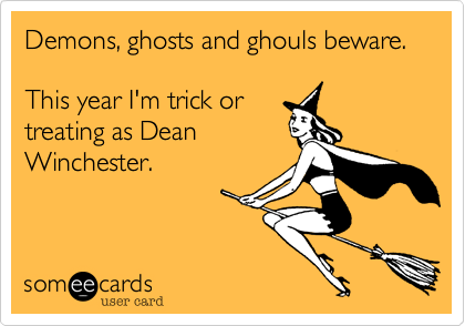 Demons, ghosts and ghouls beware.This year I'm trick ortreating as DeanWinchester.
