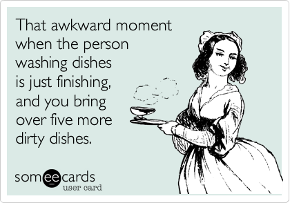 That awkward momentwhen the person washing dishes is just finishing,and you bring over five moredirty dishes.