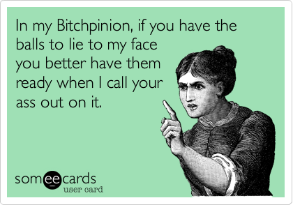 In my Bitchpinion, if you have the balls to lie to my faceyou better have themready when I call yourass out on it.