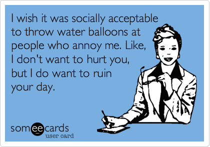 I wish it was socially acceptableto throw water balloons atpeople who annoy me. Like,I don't want to hurt you,but I do want to ruinyour day.
