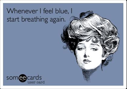 Whenever I feel blue, Istart breathing again.