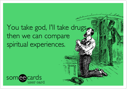You take god, I'll take drugs...
