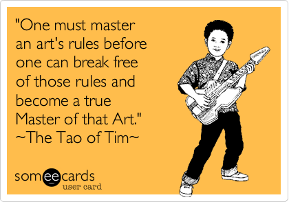 """""""One must master an art's rules beforeone can break freeof those rules andbecome a true Master of that Art.""""~The Tao of Tim~"""