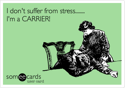 I don't suffer from stress........I'm a CARRIER!