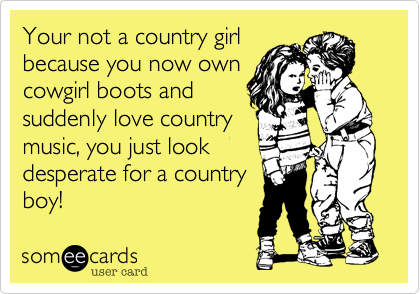Your not a country girlbecause you now owncowgirl boots andsuddenly love countrymusic, you just lookdesperate for a countryboy!