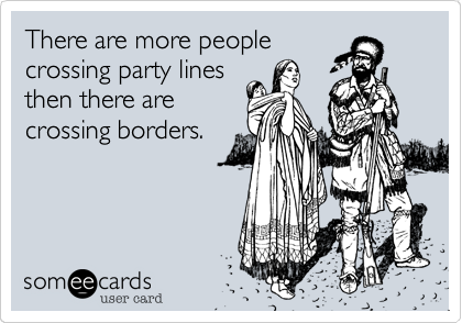 There are more peoplecrossing party linesthen there arecrossing borders.