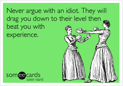 Never argue with an idiot. They will drag you down to their level then