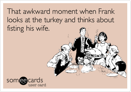 That awkward moment when Frank looks at the turkey and thinks about fisting his wife.