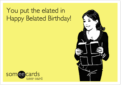 You put the elated inHappy Belated Birthday!