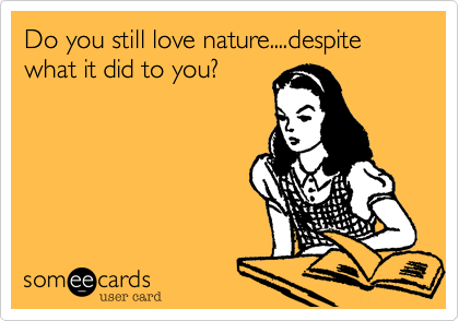 Do you still love nature....despite what it did to you?