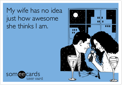 My wife has no ideajust how awesomeshe thinks I am.