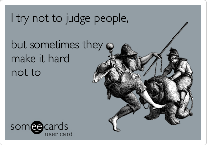 I try not to judge people,but sometimes they make it hard not to