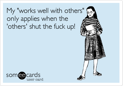 """My """"works well with others""""only applies when the'others' shut the fuck up!"""